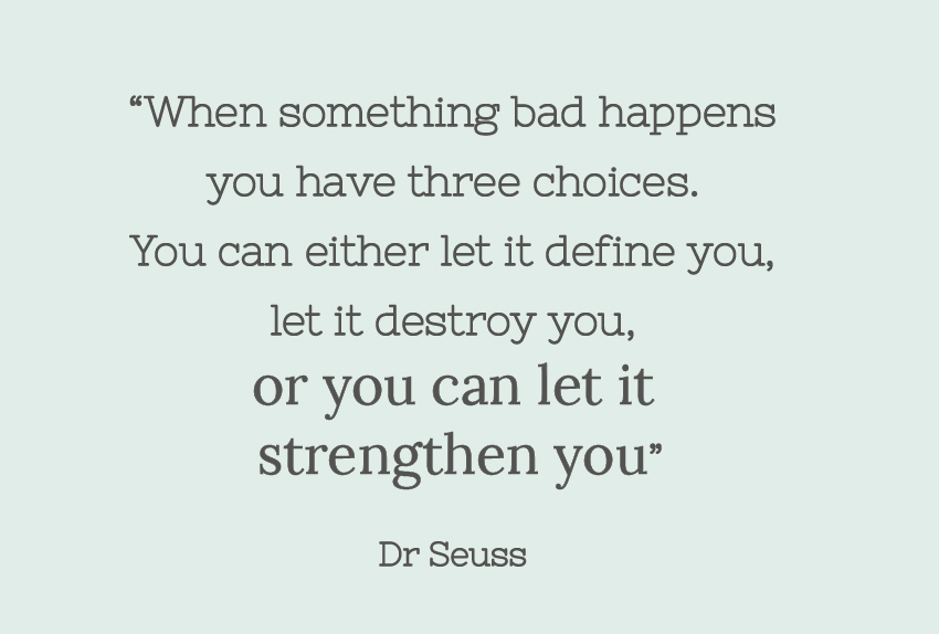 """When something bad happens you have three choices. You can either let it define you, let it destroy you, or you can let it strengthen you."" Dr Seuss"